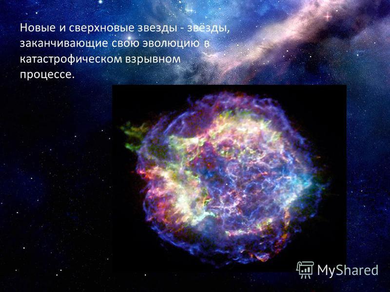 Новые и сверхновые звезды - звёзды, заканчивающие свою эволюцию в катастрофическом взрывном процессе.