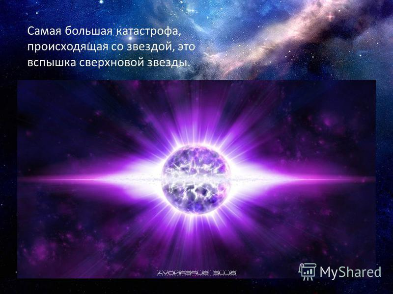 Самая большая катастрофа, происходящая со звездой, это вспышка сверхновой звезды.