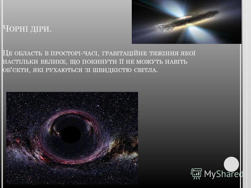 Ч ОРНІ ДІРИ. Щ О ЦЕ ? Чорні діри - вкрай цікаві освіти у Всесвіті, службовці темою безлічі спекуляцій у фантастичній літературі. Проте реальні властивості чорних дір не менше дивні, ніж ті, які описують фантасти.