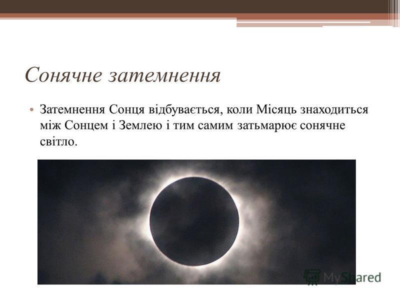 Сонячне затемнення Затемнення Сонця відбувається, коли Місяць знаходиться між Сонцем і Землею і тим самим затьмарює сонячне світло.