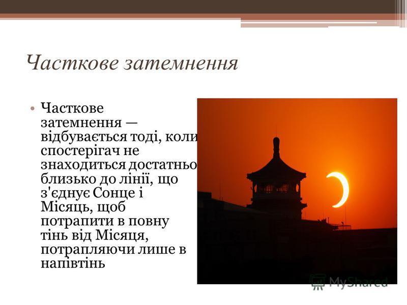 Часткове затемнення Часткове затемнення відбувається тоді, коли спостерігач не знаходиться достатньо близько до лінії, що з'єднує Сонце і Місяць, щоб потрапити в повну тінь від Місяця, потрапляючи лише в напівтінь
