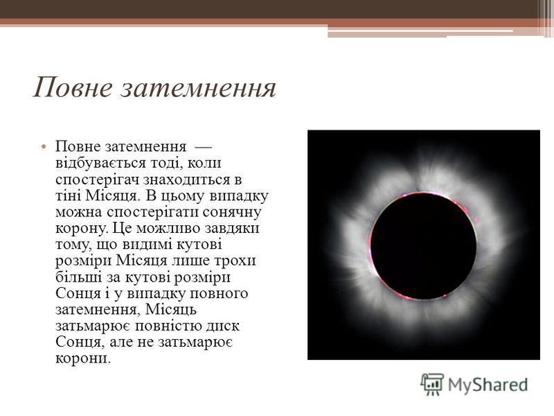 Повне затемнення Повне затемнення відбувається тоді, коли спостерігач знаходиться в тіні Місяця. В цьому випадку можна спостерігати сонячну корону. Це можливо завдяки тому, що видимі кутові розміри Місяця лише трохи більші за кутові розміри Сонця і у