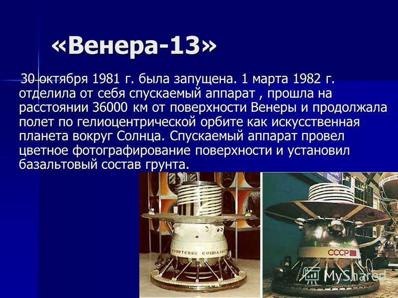 «Венера-13» 30 октября 1981 г. была запущена. 1 марта 1982 г. отделила от себя спускаемый аппарат, прошла на расстоянии 36000 км от поверхности Венеры и продолжала полет по гелиоцентрической орбите как искусственная планета вокруг Солнца. Спускаемый
