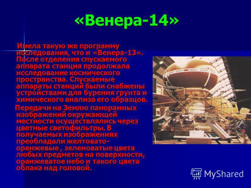 «Венера-14» Имела такую же программу исследования, что и «Венера-13». После отделения спускаемого аппарата станция продолжала исследование космического пространства. Спускаемые аппараты станций были снабжены устройствами для бурения грунта и химическ