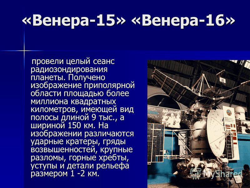 «Венера-15» «Венера-16» провели целый сеанс радиозондирования планеты. Получено изображение приполярной области площадью более миллиона квадратных километров, имеющей вид полосы длиной 9 тыс., а шириной 150 км. На изображении различаются ударные крат