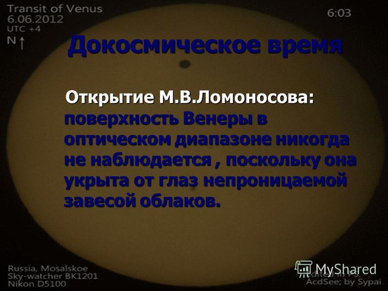Докосмическое время Открытие М.В.Ломоносова: поверхность Венеры в оптическом диапазоне никогда не наблюдается, поскольку она укрыта от глаз непроницаемой завесой облаков. Открытие М.В.Ломоносова: поверхность Венеры в оптическом диапазоне никогда не н