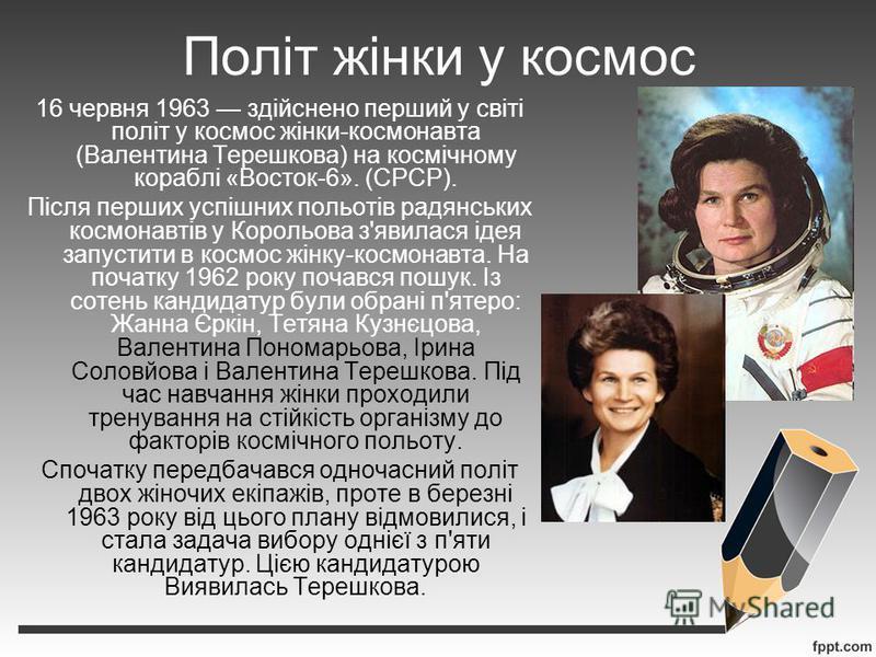 Політ жінки у космос 16 червня 1963 здійснено перший у світі політ у космос жінки-космонавта (Валентина Терешкова) на космічному кораблі «Восток-6». (СРСР). Після перших успішних польотів радянських космонавтів у Корольова з'явилася ідея запустити в
