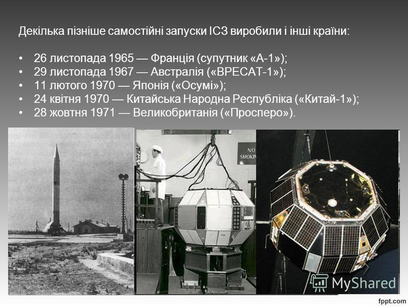 Декілька пізніше самостійні запуски ІСЗ виробили і інші країни: 26 листопада 1965 Франція (супутник «А-1»); 29 листопада 1967 Австралія («ВРЕСАТ-1»); 11 лютого 1970 Японія («Осумі»); 24 квітня 1970 Китайська Народна Республіка («Китай-1»); 28 жовтня