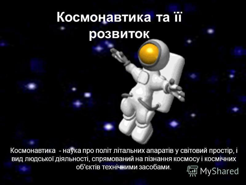 Космонавтика та її розвиток Космонавтика - наука про політ літальних апаратів у світовий простір, і вид людської діяльності, спрямований на пізнання космосу і космічних об'єктів технічними засобами.