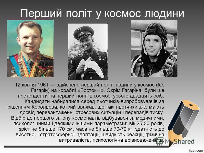 Перший політ у космос людини 12 квітня 1961 здійснено перший політ людини у космос (Ю. Гагарін) на кораблі «Восток-1». Окрім Гагаріна, були ще претенденти на перший політ в космос, усього двадцять осіб. Кандидати набиралися серед льотчиків-випробовув