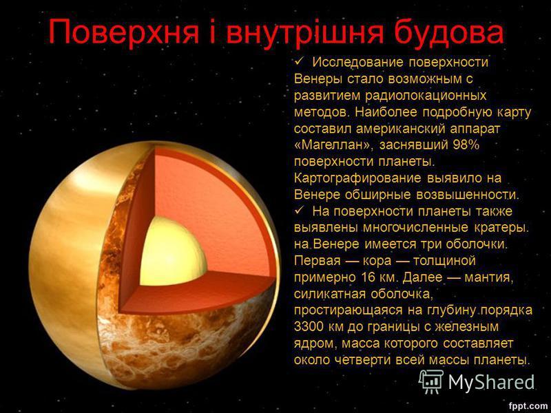 Поверхня і внутрішня будова Исследование поверхности Венеры стало возможным с развитием радиолокационных методов. Наиболее подробную карту составил американский аппарат «Магеллан», заснявший 98% поверхности планеты. Картографирование выявило на Венер
