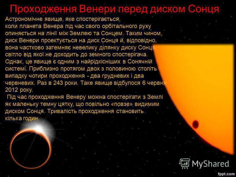 Проходження Венери перед диском Сонця Астрономічне явище, яке спостерігається, коли планета Венера під час свого орбітального руху опиняється на лінії між Землею та Сонцем. Таким чином, диск Венери проектується на диск Сонця й, відповідно, вона частк