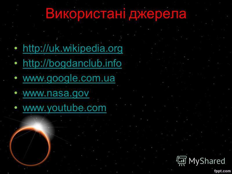 Використані джерела http://uk.wikipedia.org http://bogdanclub.info www.google.com.ua www.nasa.gov www.youtube.com