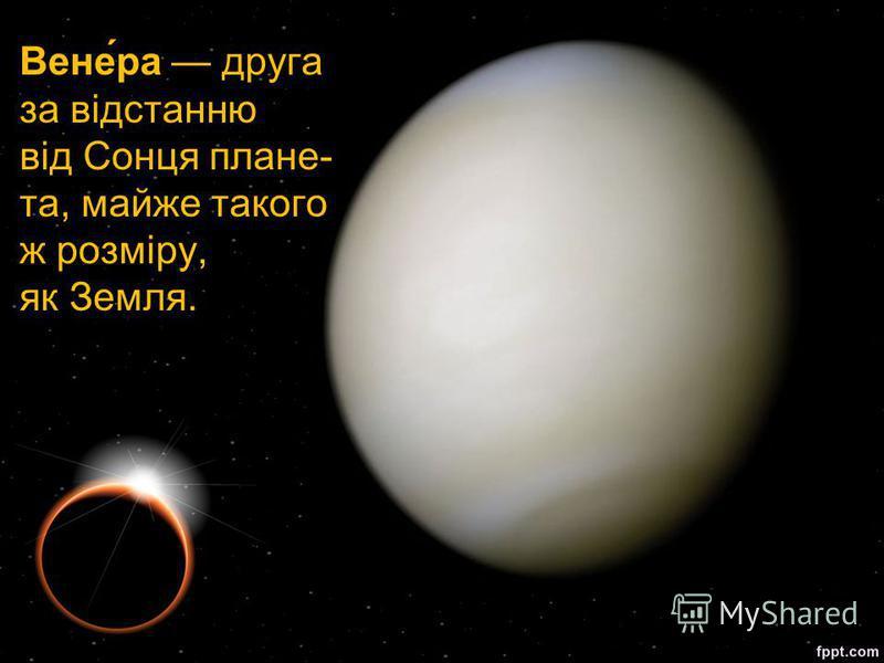 Вене́ра друга за відстанню від Сонця плане- та, майже такого ж розміру, як Земля.