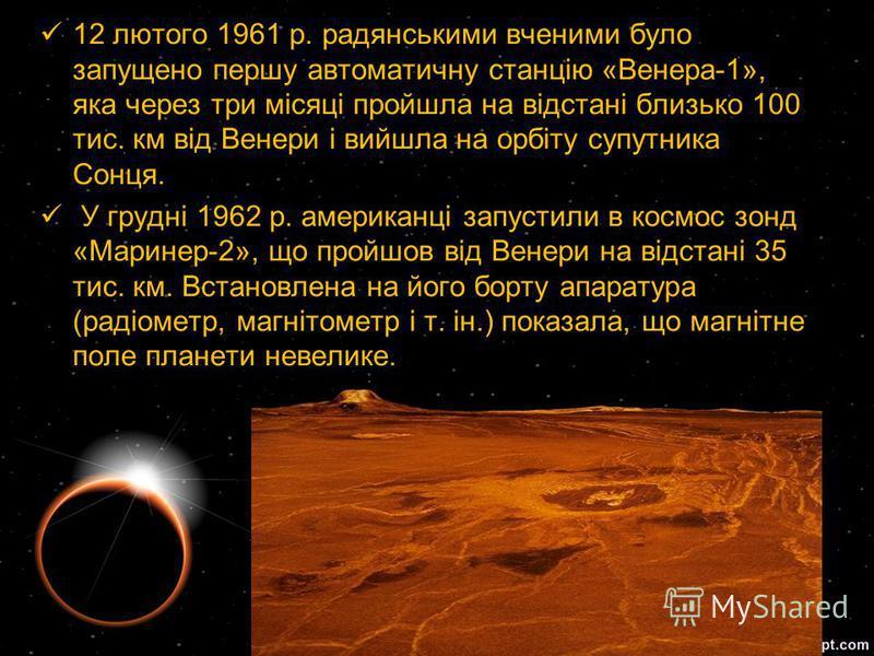 12 лютого 1961 р. радянськими вченими було запущено першу автоматичну станцію «Венера-1», яка через три місяці пройшла на відстані близько 100 тис. км від Венери і вийшла на орбіту супутника Сонця. У грудні 1962 р. американці запустили в космос зонд