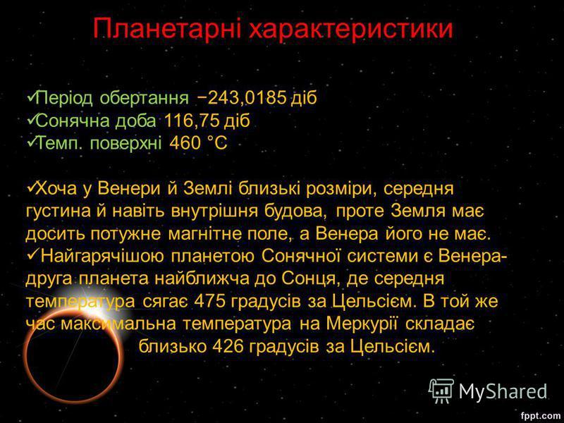 Період обертання 243,0185 діб Сонячна доба 116,75 діб Темп. поверхні 460 °C Хоча у Венери й Землі близькі розміри, середня густина й навіть внутрішня будова, проте Земля має досить потужне магнітне поле, а Венера його не має. Найгарячішою планетою Со