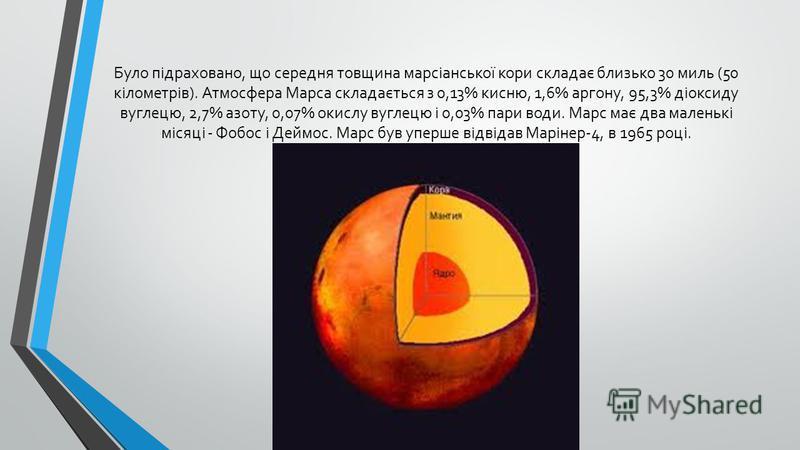 Було підраховано, що середня товщина марсіанської кори складає близько 30 миль (50 кілометрів). Атмосфера Марса складається з 0,13% кисню, 1,6% аргону, 95,3% діоксиду вуглецю, 2,7% азоту, 0,07% окислу вуглецю і 0,03% пари води. Марс має два маленькі
