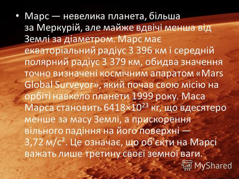 Марс невелика планета, більша за Меркурій, але майже вдвічі менша від Землі за діаметром. Марс має екваторіальний радіус 3 396 км і середній полярний радіус 3 379 км, обидва значення точно визначені космічним апаратом «Mars Global Surveyor», який поч