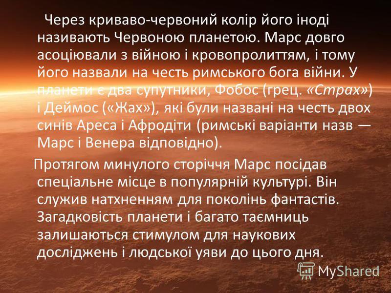 Через криваво-червоний колір його іноді називають Червоною планетою. Марс довго асоціювали з війною і кровопролиттям, і тому його назвали на честь римського бога війни. У планети є два супутники, Фобос (грец. «Страх») і Деймос («Жах»), які були назва