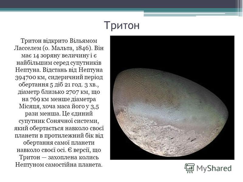 Тритон Тритон відкрито Вільямом Ласселем (о. Мальта, 1846). Він має 14 зоряну величину і є найбільшим серед супутників Нептуна. Відстань від Нептуна 394700 км, сидеричний період обертання 5 діб 21 год. 3 хв., діаметр близько 2707 км, що на 769 км мен