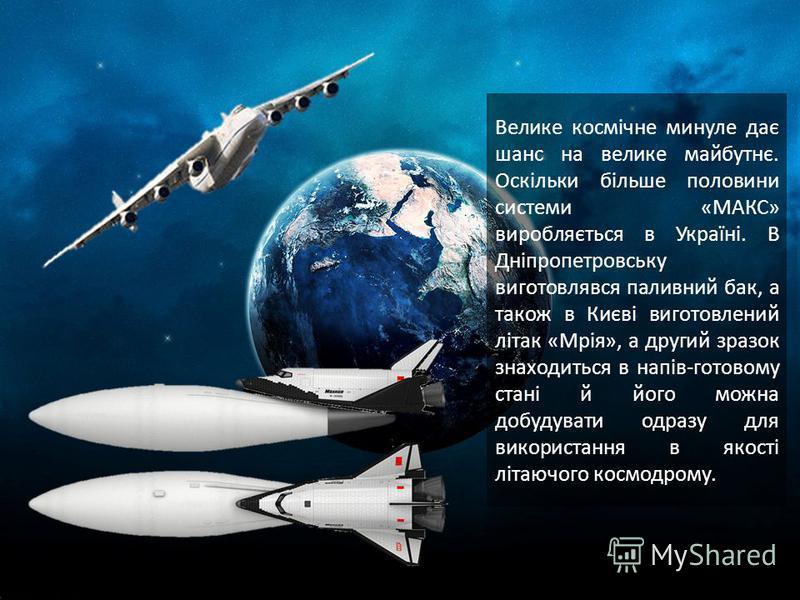 Велике космічне минуле дає шанс на велике майбутнє. Оскільки більше половини системи «МАКС» виробляється в Україні. В Дніпропетровську виготовлявся паливний бак, а також в Києві виготовлений літак «Мрія», а другий зразок знаходиться в напів-готовому