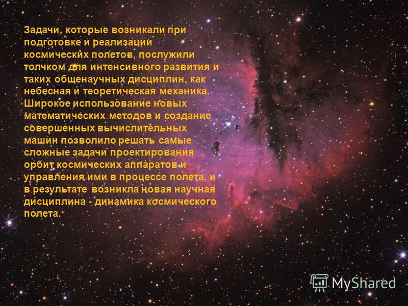 Задачи, которые возникали при подготовке и реализации космических полетов, послужили толчком для интенсивного развития и таких общенаучных дисциплин, как небесная и теоретическая механика. Широкое использование новых математических методов и создание