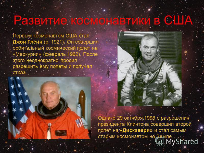 Развитие космонавтики в США Первым космонавтом США стал Джон Гленн (р. 1921). Он совершил орбитальный космический полет на «Меркурии» (февраль 1962). После этого неоднократно просил разрешить ему полеты и получал отказ. Однако 29 октября 1998 с разре