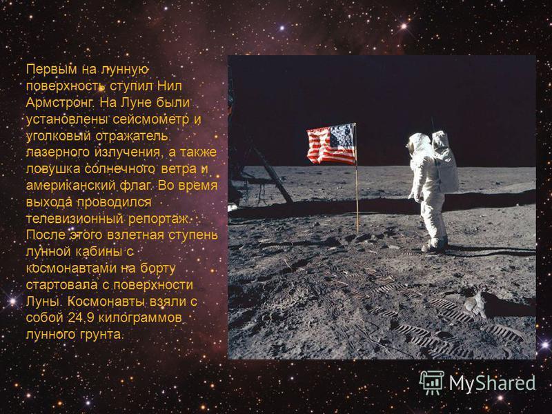 Первым на лунную поверхность ступил Нил Армстронг. На Луне были установлены сейсмометр и уголковый отражатель лазерного излучения, а также ловушка солнечного ветра и американский флаг. Во время выхода проводился телевизионный репортаж. После этого вз