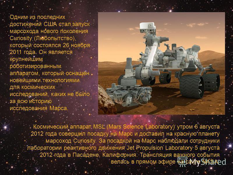 Одним из последних достижений США стал запуск марсохода нового поколения Curiosity (Любопытство), который состоялся 26 ноября 2011 года. Он является крупнейшим роботизированным аппаратом, который оснащён новейшими технологиями для космических исследо