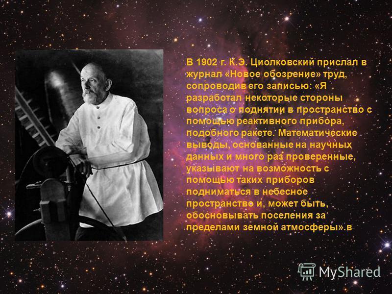 В 1902 г. К.Э. Циолковский прислал в журнал «Новое обозрение» труд, сопроводив его записью: «Я разработал некоторые стороны вопроса о поднятии в пространство с помощью реактивного прибора, подобного ракете. Математические выводы, основанные на научны