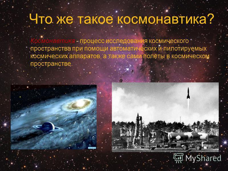 Космонавтика - процесс исследования космического пространства при помощи автоматических и пилотируемых космических аппаратов, а также сами полёты в космическом пространстве. Что же такое космонавтика?