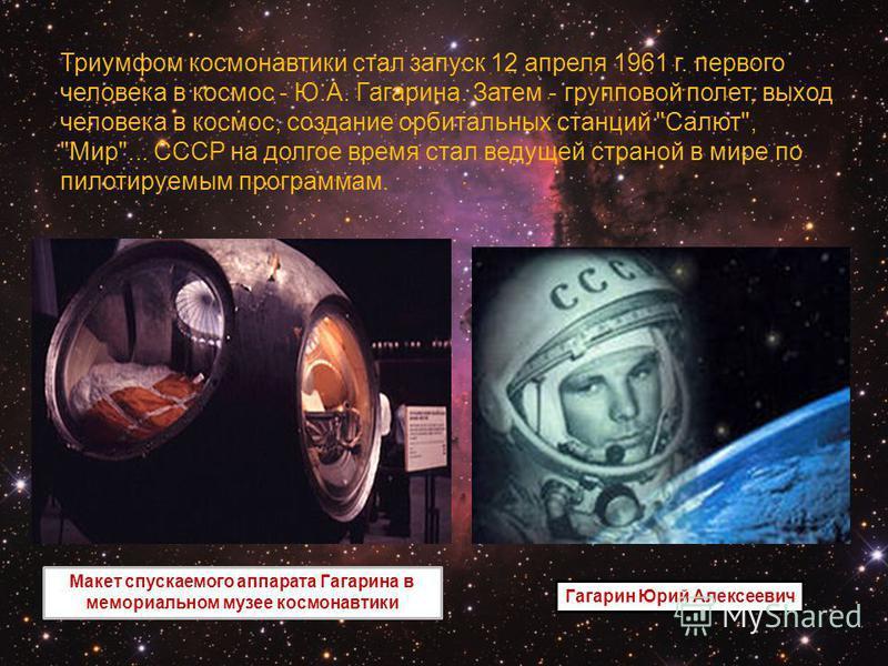 Триумфом космонавтики стал запуск 12 апреля 1961 г. первого человека в космос - Ю.А. Гагарина. Затем - групповой полет, выход человека в космос, создание орбитальных станций
