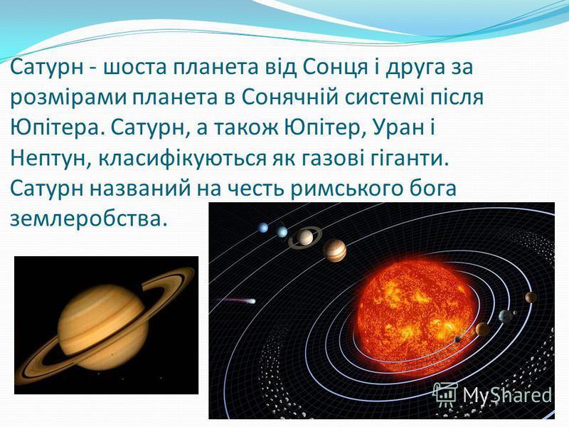 Сатурн - шоста планета від Сонця і друга за розмірами планета в Сонячній системі після Юпітера. Сатурн, а також Юпітер, Уран і Нептун, класифікуються як газові гіганти. Сатурн названий на честь римського бога землеробства.