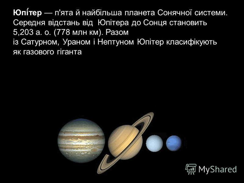Юпі́тер п'ята й найбільша планета Сонячної системи. Середня відстань від Юпітера до Сонця становить 5,203 а. о. (778 млн км). Разом із Сатурном, Ураном і Нептуном Юпітер класифікують як газового гіганта.