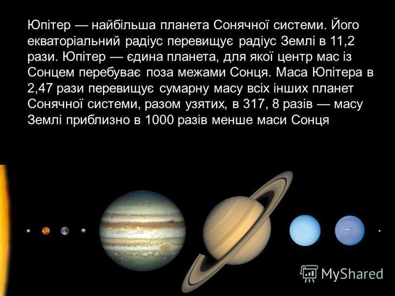 Юпітер найбільша планета Сонячної системи. Його екваторіальний радіус перевищує радіус Землі в 11,2 рази. Юпітер єдина планета, для якої центр мас із Сонцем перебуває поза межами Сонця. Маса Юпітера в 2,47 рази перевищує сумарну масу всіх інших плане
