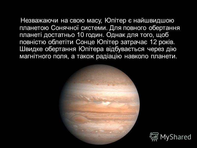 Незважаючи на свою масу, Юпітер є найшвидшою планетою Сонячної системи. Для повного обертання планеті достатньо 10 годин. Однак для того, щоб повністю облетіти Сонце Юпітер затрачає 12 років. Швидке обертання Юпітера відбувається через дію магнітного
