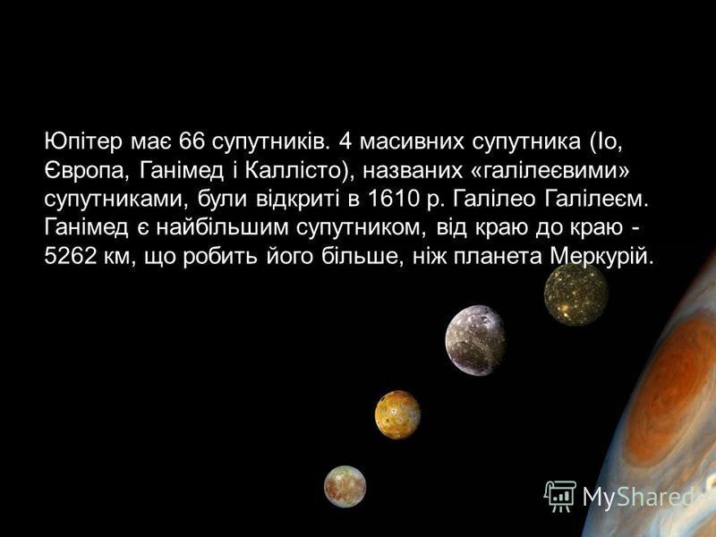 Юпітер має 66 супутників. 4 масивних супутника (Іо, Європа, Ганімед і Каллісто), названих «галілеєвими» супутниками, були відкриті в 1610 р. Галілео Галілеєм. Ганімед є найбільшим супутником, від краю до краю - 5262 км, що робить його більше, ніж пла