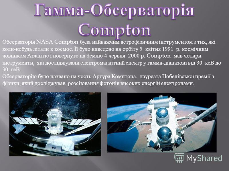 Обсерваторія NASA Compton була найважчим астрофізичним інструментом з тих, які коли-небудь літали в космос. Її було виведено на орбіту 5 квітня 1991 р. космічним човником Атлантіс і повернуто на Землю 4 червня 2000 р. Compton мав чотири інструменти,