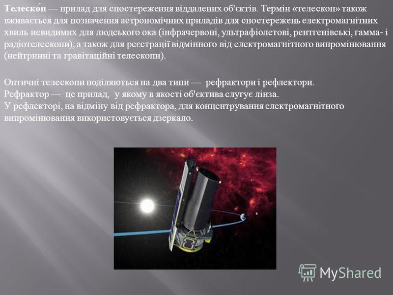 Телеско́п прилад для спостереження віддалених об'єктів. Термін «телескоп» також вживається для позначення астрономічних приладів для спостережень електромагнітних хвиль невидимих для людського ока (інфрачервоні, ультрафіолетові, рентгенівські, гамма-