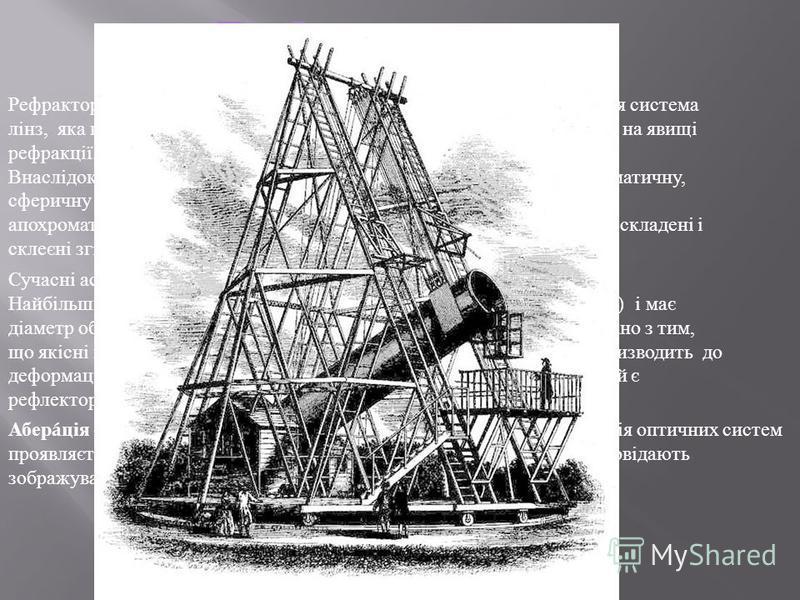 Рефрактор - телескоп, в якому для фокусування світла використовується система лінз, яка називається об'єктивом. Робота таких телескопів грунтується на явищі рефракції. Внаслідок того, що кожна окремо взята лінза має різну аберацію (хроматичну, сферич