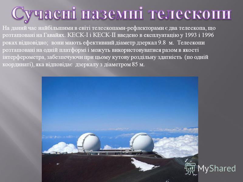 На даний час найбільшими в світі телескопами-рефлекторами є два телескопа, що розташовані на Гавайях. KECK-I і KECK-II введено в експлуатацію у 1993 і 1996 роках відповідно; вони мають ефективний діаметр дзеркал 9.8 м. Телескопи розташовані на одній