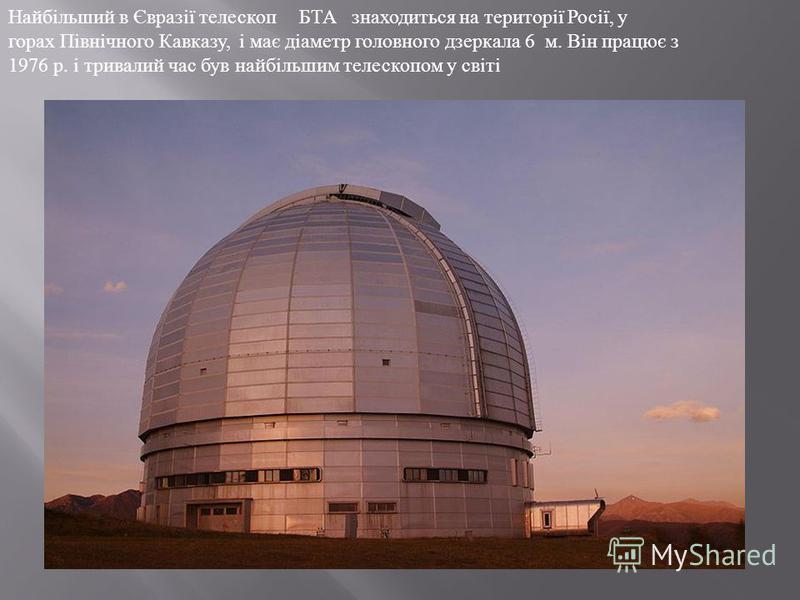 Найбільший в Євразії телескоп БТА знаходиться на території Росії, у горах Північного Кавказу, і має діаметр головного дзеркала 6 м. Він працює з 1976 р. і тривалий час був найбільшим телескопом у світі
