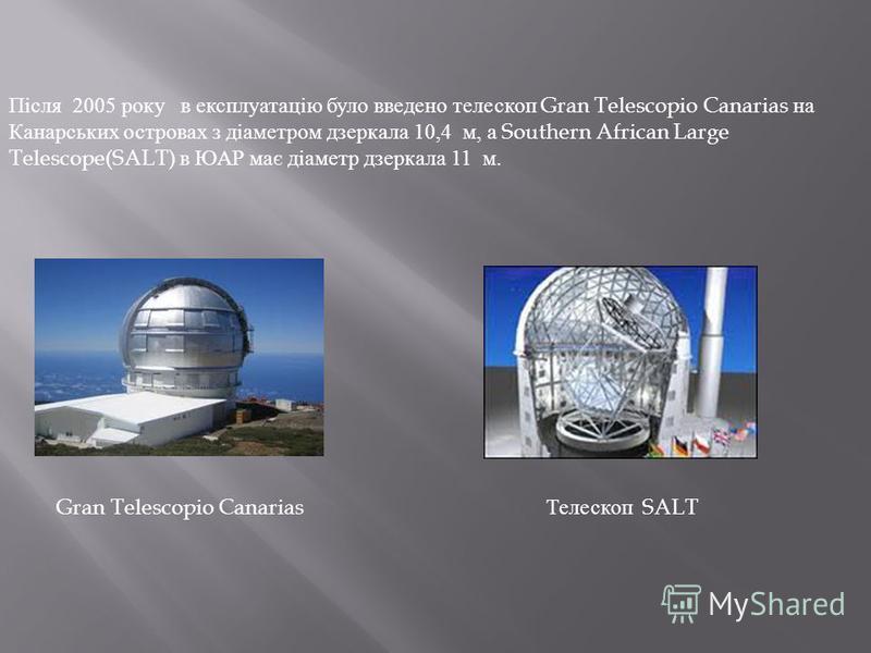 Після 2005 року в експлуатацію було введено телескоп Gran Telescopio Canarias на Канарських островах з діаметром дзеркала 10,4 м, а Southern African Large Telescope(SALT) в ЮАР має діаметр дзеркала 11 м. Gran Telescopio Canarias Телескоп SALT