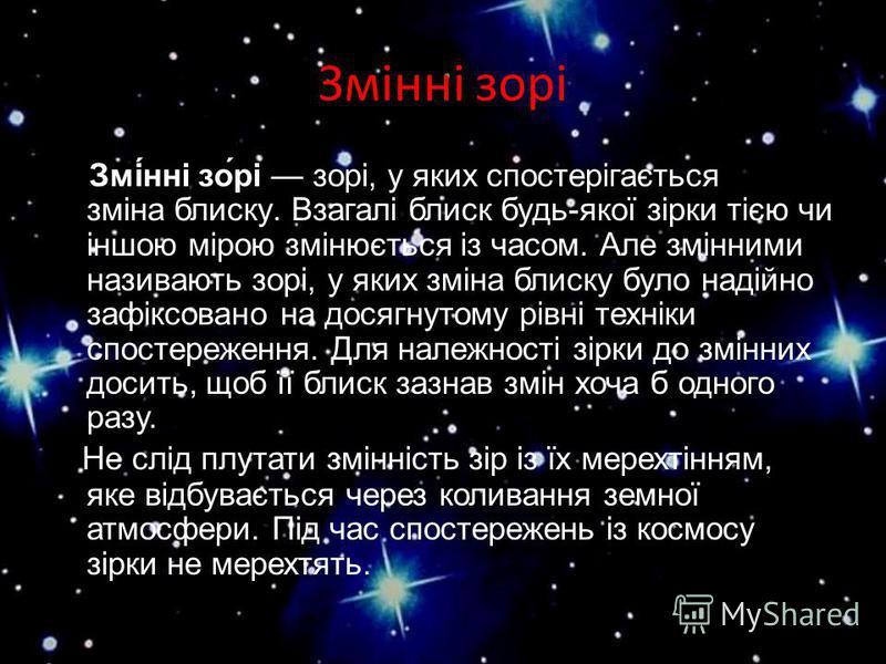 Змінні зорі Змі́нні зо́рі зорі, у яких спостерігається зміна блиску. Взагалі блиск будь-якої зірки тією чи іншою мірою змінюється із часом. Але змінними називають зорі, у яких зміна блиску було надійно зафіксовано на досягнутому рівні техніки спостер