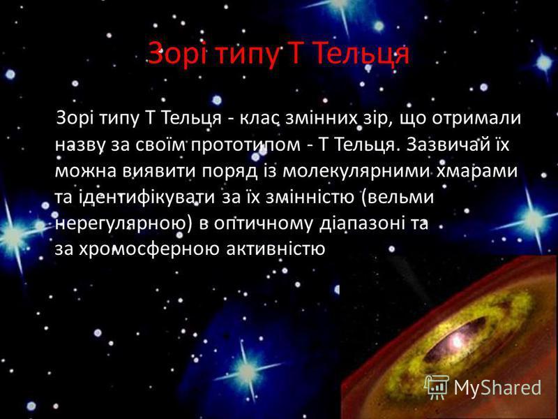 Зорі типу Т Тельця Зорі типу T Тельця - клас змінних зір, що отримали назву за своїм прототипом - Т Тельця. Зазвичай їх можна виявити поряд із молекулярними хмарами та ідентифікувати за їх змінністю (вельми нерегулярною) в оптичному діапазоні та за х