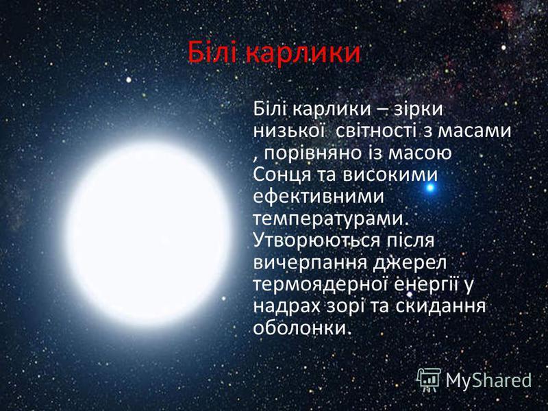 Білі карлики Білі карлики – зірки низької світності з масами, порівняно із масою Сонця та високими ефективними температурами. Утворюються після вичерпання джерел термоядерної енергії у надрах зорі та скидання оболонки.