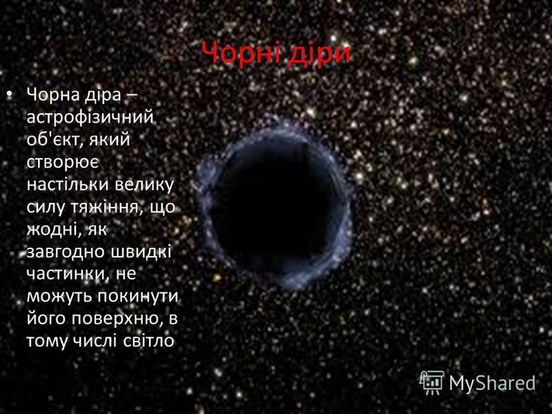 Чорні діри Чорна діра – астрофізичний об'єкт, який створює настільки велику силу тяжіння, що жодні, як завгодно швидкі частинки, не можуть покинути його поверхню, в тому числі світло
