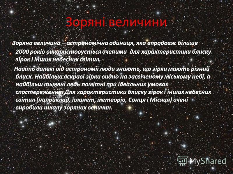 Зоряні величини Зоряна величина – астрономічна одиниця, яка впродовж більше 2000 років використовується вченими для характеристики блиску зірок і інших небесних світил. Навіть далекі від астрономії люди знають, що зірки мають різний блиск. Найбільш я