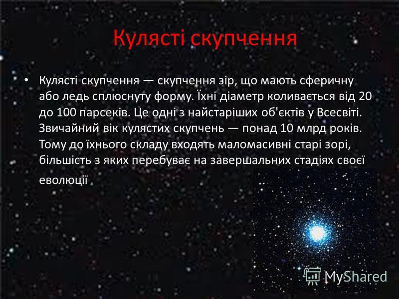 Кулясті скупчення Кулясті скупчення скупчення зір, що мають сферичну або ледь сплюснуту форму. Їхні діаметр коливається від 20 до 100 парсеків. Це одні з найстаріших об'єктів у Всесвіті. Звичайний вік кулястих скупчень понад 10 млрд років. Тому до їх