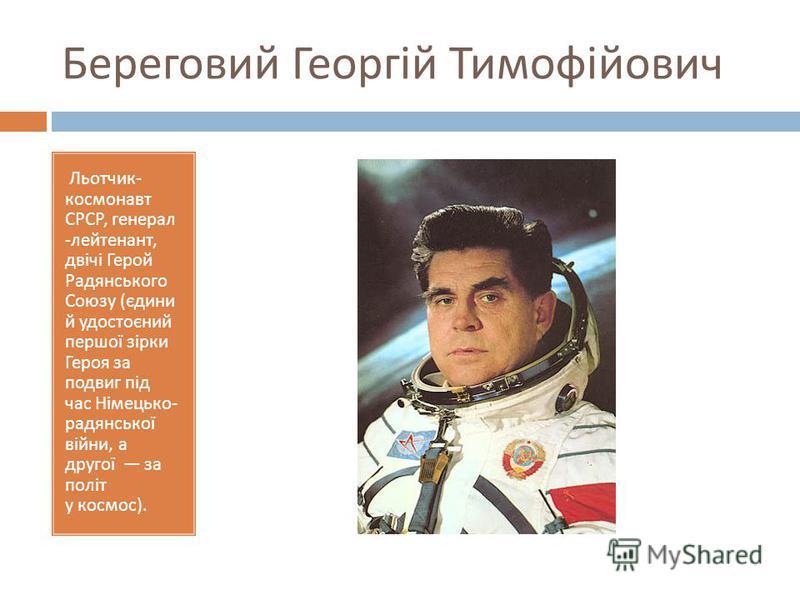 Береговий Георгій Тимофійович Льотчик - космонавт СРСР, генерал - лейтенант, двічі Герой Радянського Союзу ( єдини й удостоєний першої зірки Героя за подвиг під час Німецько - радянської війни, а другої за політ у космос ).